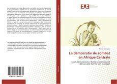 Copertina di La démocratie de combat en Afrique Centrale