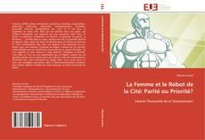 Bookcover of La Femme et le Robot de la Cité: Parité ou Priorité?