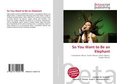 Bookcover of So You Want to Be an Elephant