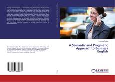 Bookcover of A Semantic and Pragmatic Approach to Business English