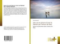 Bookcover of Une vie en prison et vivre la liberter par l'amour de Dieu