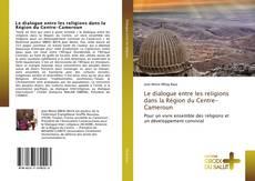 Bookcover of Le dialogue entre les religions dans la Région du Centre-Cameroun