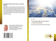 Bookcover of Love God with all your heart ,,,,and not money