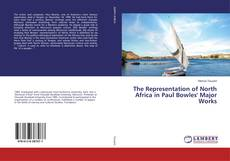 Couverture de The Representation of North Africa in Paul Bowles' Major Works