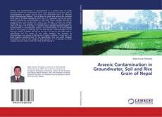 Bookcover of Arsenic Contamination in Groundwater, Soil and Rice Grain of Nepal