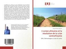 Couverture de L'union africaine et la résolution de la crise centrafricaine