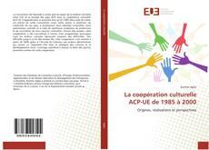 Couverture de La coopération culturelle ACP-UE de 1985 à 2000