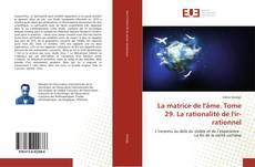 Bookcover of La matrice de l'âme. Tome 29. La rationalité de l'ir-rationnel