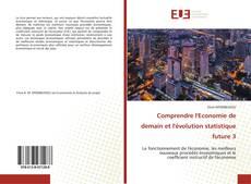 Bookcover of Comprendre l'Economie de demain et l'évolution statistique future 3