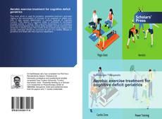 Bookcover of Aerobic exercise treatment for cognitive deficit geriatrics