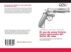 Couverture de El uso de arma ficticia como agravante del delito de robo