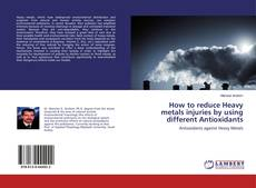 Bookcover of How to reduce Heavy metals injuries by using different Antioxidants