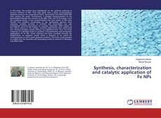 Bookcover of Synthesis, characterization and catalytic application of Fe NPs