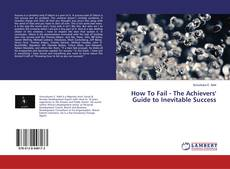 Bookcover of How To Fail - The Achievers' Guide to Inevitable Success