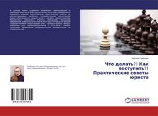 Bookcover of Что делать?! Как поступить?! Практические советы юриста