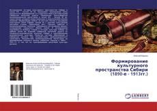 Bookcover of Формирование культурного пространства Сибири (1890-е - 1913гг.)