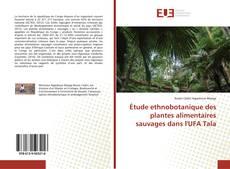 Borítókép a  Étude ethnobotanique des plantes alimentaires sauvages dans l'UFA Tala - hoz