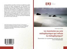 Bookcover of Le marxisme ou une métaphysique qui refuse la métaphysique?