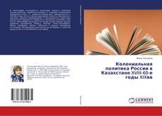 Portada del libro de Колониальная политика России в Казахстане XVIII-60-е годы XIXвв.