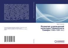 Bookcover of Развитие учреждений культуры Тюменского Севера (1965-1991 гг.)