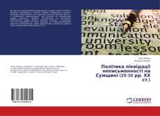 Bookcover of Політика ліквідації неписьменності на Сумщині (20-30 рр. ХХ ст.)