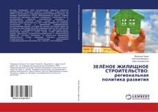 Bookcover of ЗЕЛЁНОЕ ЖИЛИЩНОЕ СТРОИТЕЛЬСТВО: региональная политика развития