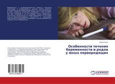 Bookcover of Особенности течения беременности и родов у юных первородящих