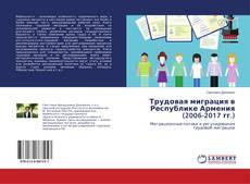 Обложка Трудовая миграция в Республике Армения (2006-2017 гг.)