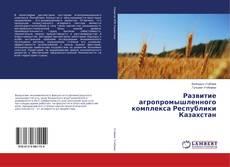 Обложка Развитие агропромышленного комплекса Республики Казахстан