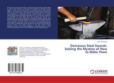 Bookcover of Damascus Steel Swords: Solving the Mystery of How to Make Them