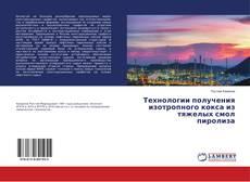 Bookcover of Технологии получения изотропного кокса из тяжелых смол пиролиза