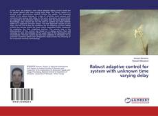 Bookcover of Robust adaptive control for system with unknown time varying delay