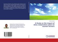 Bookcover of A Study on the impact of dairy cooperative union on women farmers