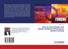 Bookcover of How to lose friends and Retain Patients-Performance Based Funding