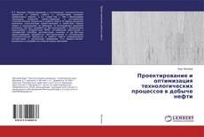 Bookcover of Проектирование и оптимизация технологических процессов в добыче нефти