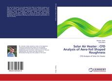 Solar Air Heater : CFD Analysis of Aero-foil Shaped Roughness的封面