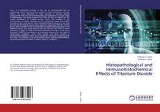 Portada del libro de Histopathological and Immunohistochemical Effects of Titanium Dioxide