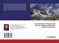 Portada del libro de Knowledge of Anganwadi Workers about Integrated Child programme