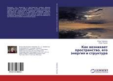 Bookcover of Как возникает пространство, его энергия и структура