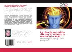 Bookcover of La ciencia del sujeto, ¡No soy el cuerpo, la mente, ni el ego!