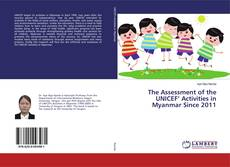 Bookcover of The Assessment of the UNICEF' Activities in Myanmar Since 2011