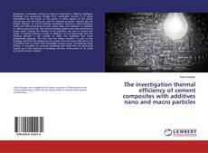 The investigation thermal efficiency of cement composites with additives nano and macro particles kitap kapağı