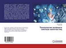 Bookcover of Технология зеленого синтеза наночастиц