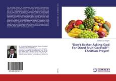"Bookcover of ""Don't Bother Asking God For Diced Fruit Cocktail!""-Christian Prayer!"
