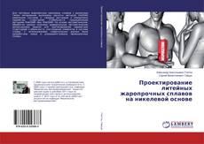 Bookcover of Проектирование литейных жаропрочных сплавов на никелевой основе