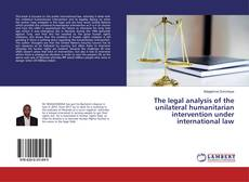 Bookcover of The legal analysis of the unilateral humanitarian intervention under international law