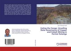 Eating the Congo: Unveiling State Governance of Copper and Cobalt Mining in Former Katanga kitap kapağı