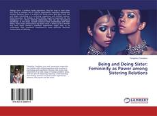 Bookcover of Being and Doing Sister: Femininity as Power among Sistering Relations