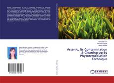 Arsenic, Its Contamination & Cleaning up By Phytoremediation Technique的封面