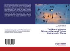 Bookcover of The Nexus between Ethnocentrism and Voting Outcomes in Ghana